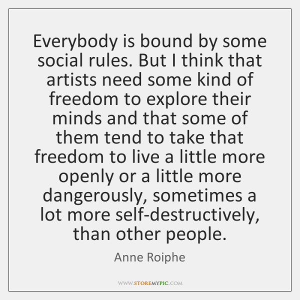 Everybody is bound by some social rules. But I think that artists ...
