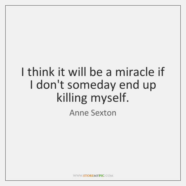 I think it will be a miracle if I don't someday end ...