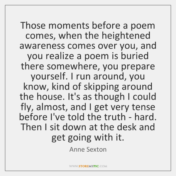 Those moments before a poem comes, when the heightened awareness comes over ...