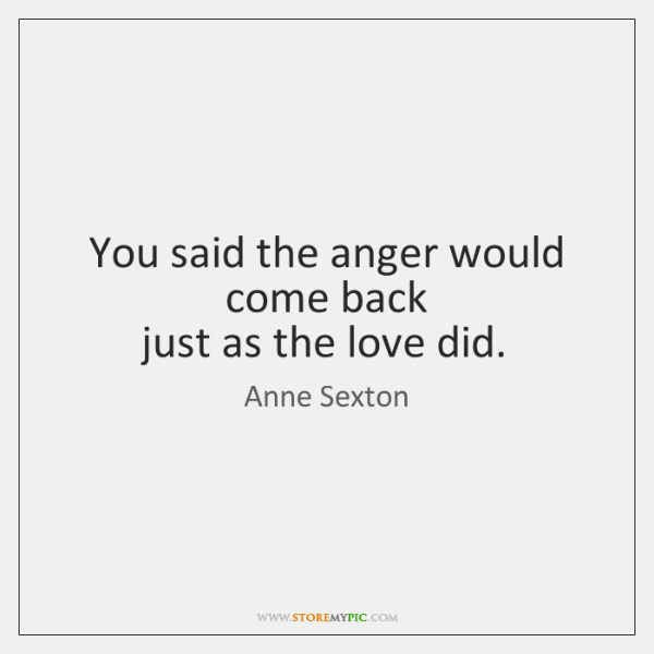 You said the anger would come back   just as the love did.
