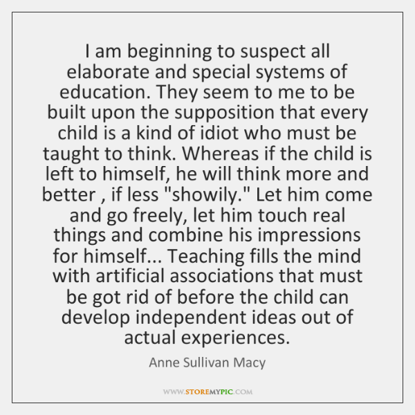 I am beginning to suspect all elaborate and special systems of education. ...
