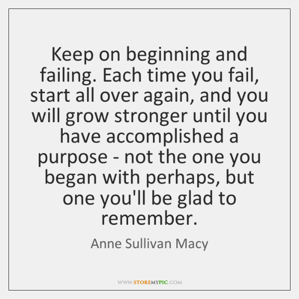 Keep on beginning and failing. Each time you fail, start all over ...