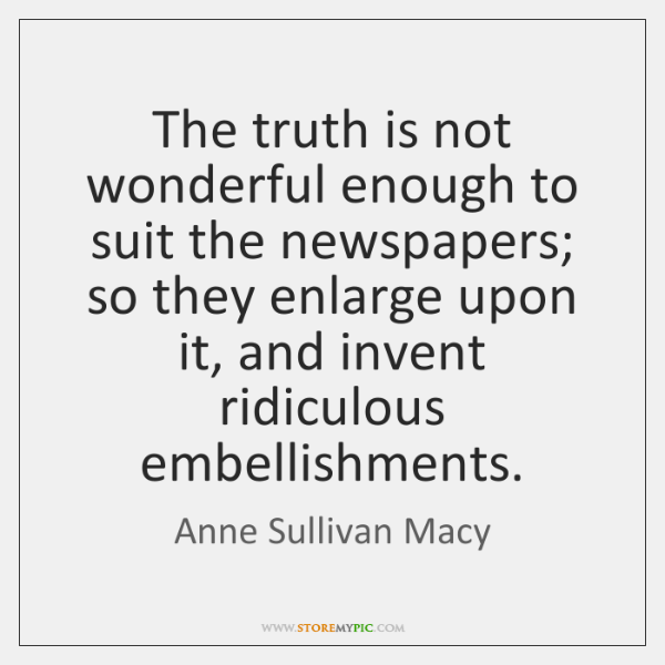 The truth is not wonderful enough to suit the newspapers; so they ...