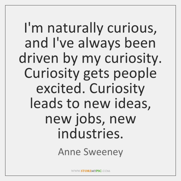 I'm naturally curious, and I've always been driven by my curiosity. Curiosity ...