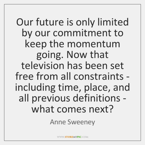 Our future is only limited by our commitment to keep the momentum ...