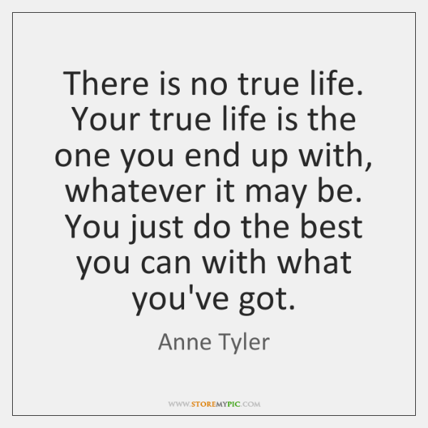 There is no true life. Your true life is the one you ...