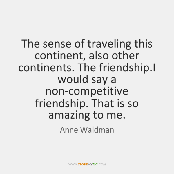 The sense of traveling this continent, also other continents. The friendship.I ...