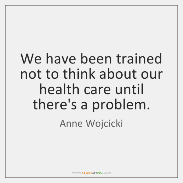 We have been trained not to think about our health care until ...