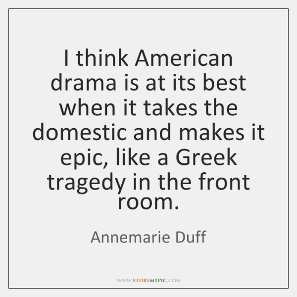 I think American drama is at its best when it takes the ...