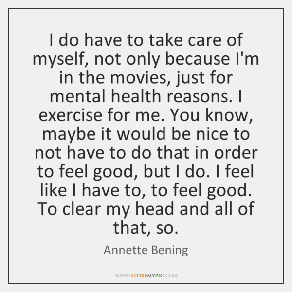 I do have to take care of myself, not only because I'm ...