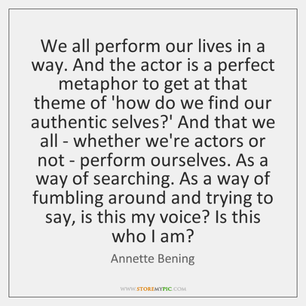 We all perform our lives in a way. And the actor is ...