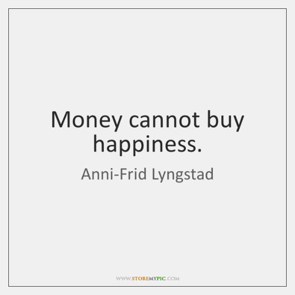 Money cannot buy happiness.