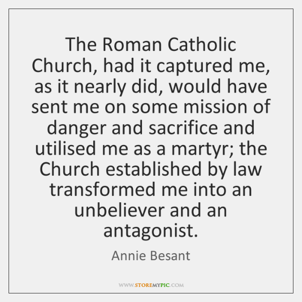 The Roman Catholic Church, had it captured me, as it nearly did, ...
