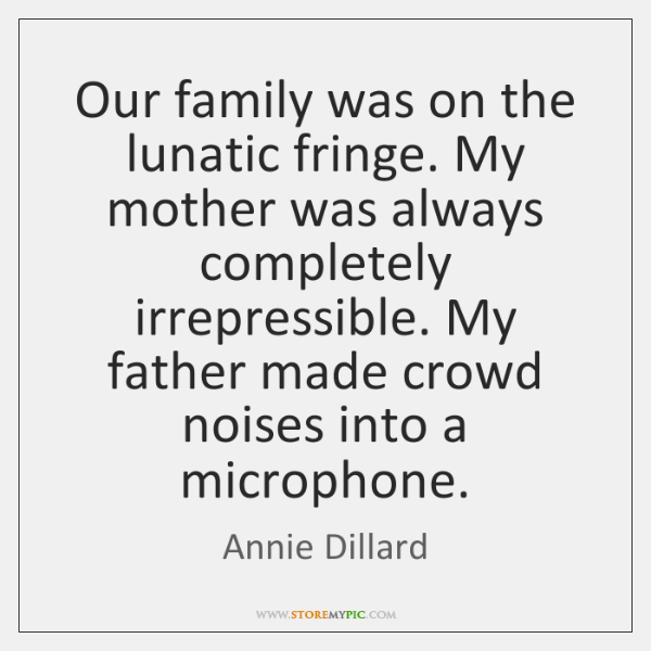 Our family was on the lunatic fringe. My mother was always completely ...