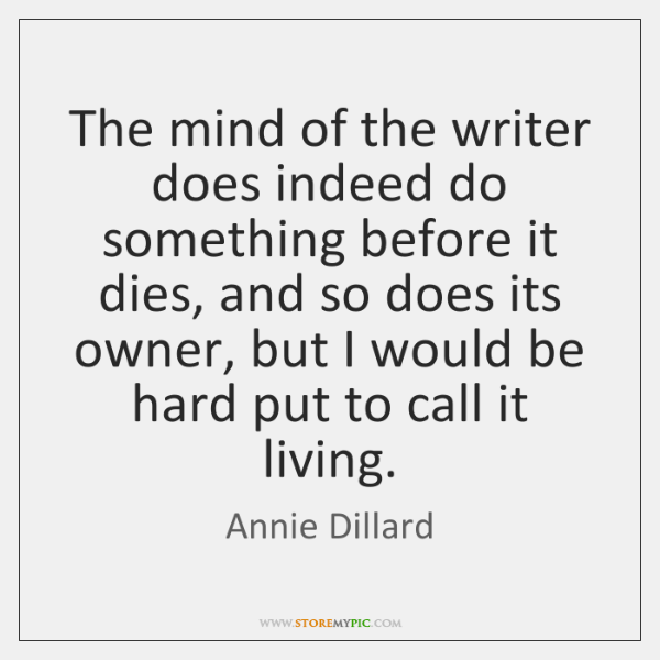 The mind of the writer does indeed do something before it dies, ...