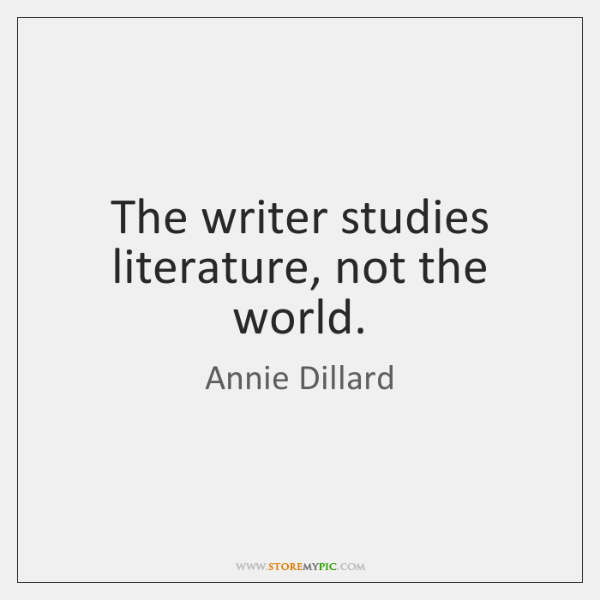 The writer studies literature, not the world.