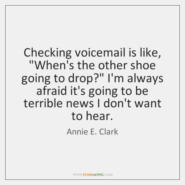 "Checking voicemail is like, ""When's the other shoe going to drop?"" I'm ..."