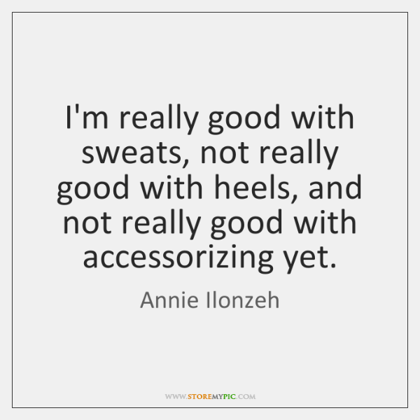 I'm really good with sweats, not really good with heels, and not ...
