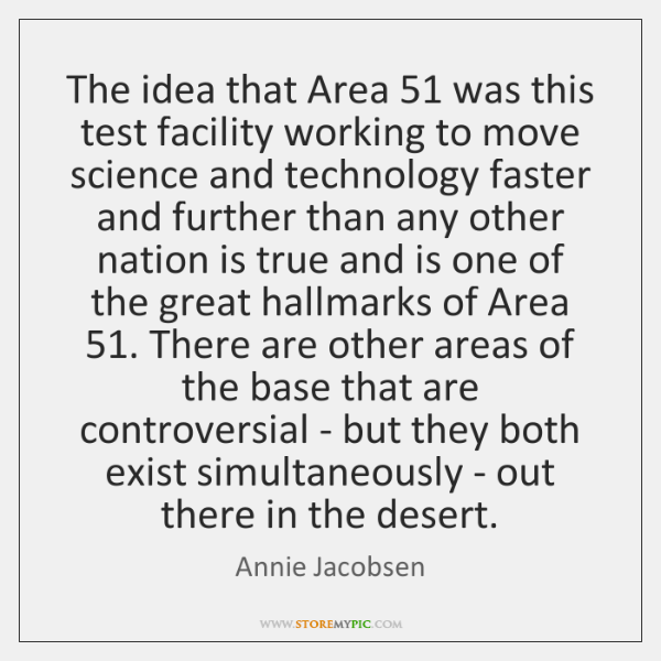 The idea that Area 51 was this test facility working to move science ...