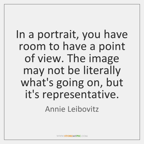In a portrait, you have room to have a point of view. ...