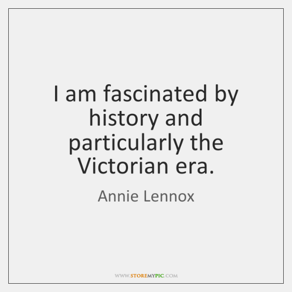 I am fascinated by history and particularly the Victorian era.