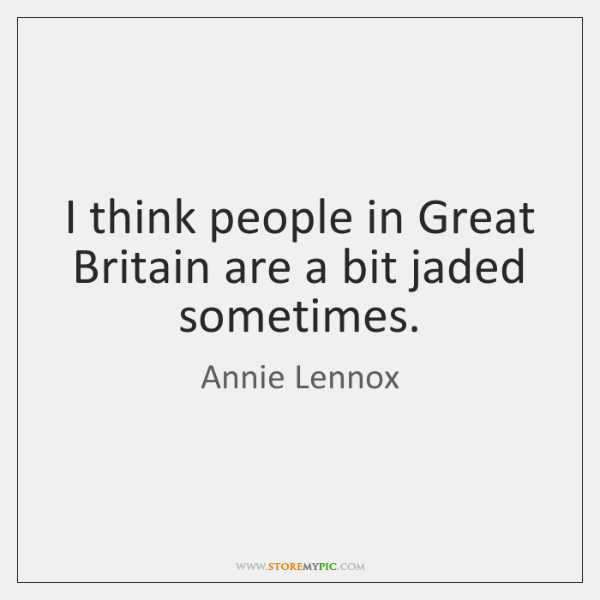 I think people in Great Britain are a bit jaded sometimes.