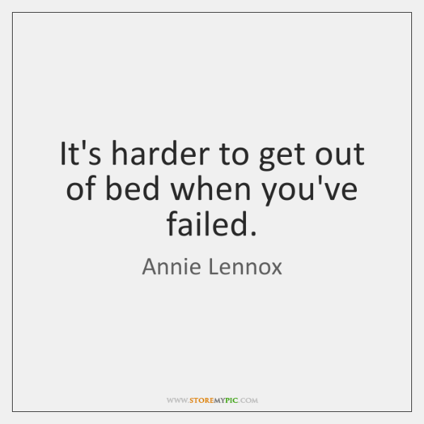 It's harder to get out of bed when you've failed.