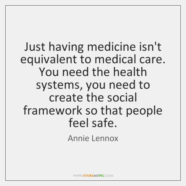 Just having medicine isn't equivalent to medical care. You need the health ...