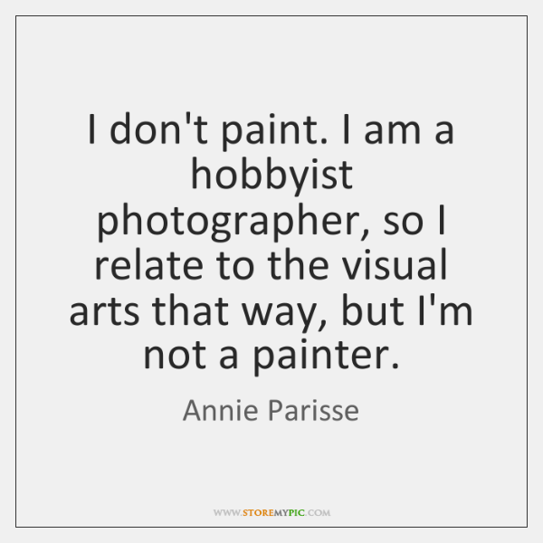 I don't paint. I am a hobbyist photographer, so I relate to ...