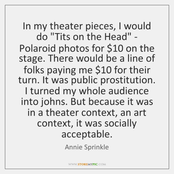In my theater pieces, I would do 'Tits on the Head' - ...