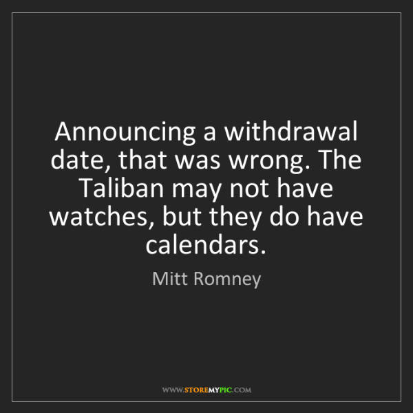 Mitt Romney: Announcing a withdrawal date, that was wrong. The Taliban...