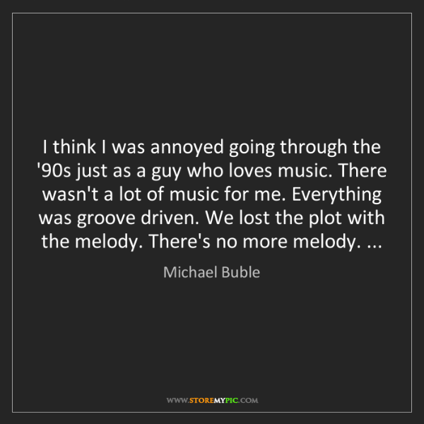 Michael Buble: I think I was annoyed going through the '90s just as...