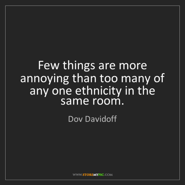 Dov Davidoff: Few things are more annoying than too many of any one...