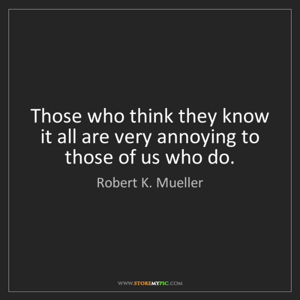 Robert K. Mueller: Those who think they know it all are very annoying to...