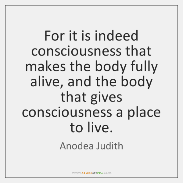 For it is indeed consciousness that makes the body fully alive, and ...
