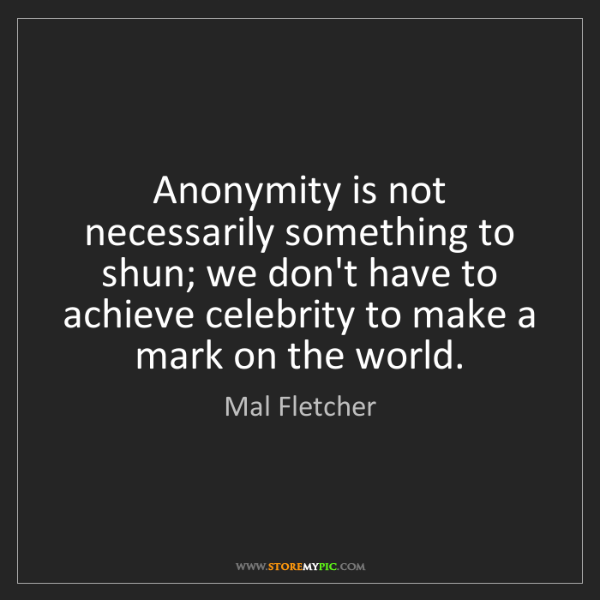 Mal Fletcher: Anonymity is not necessarily something to shun; we don't...