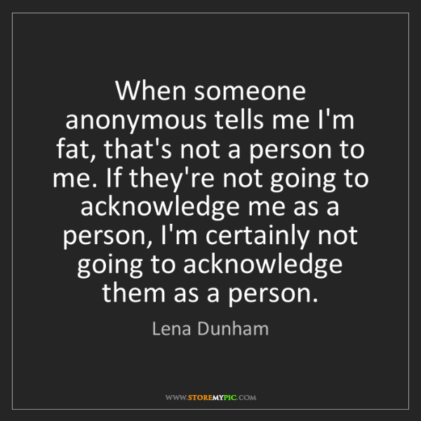 Lena Dunham: When someone anonymous tells me I'm fat, that's not a...