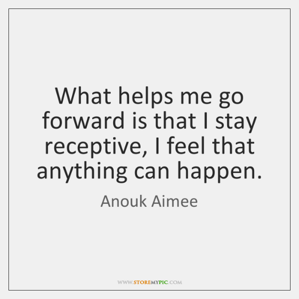 What helps me go forward is that I stay receptive, I feel ...