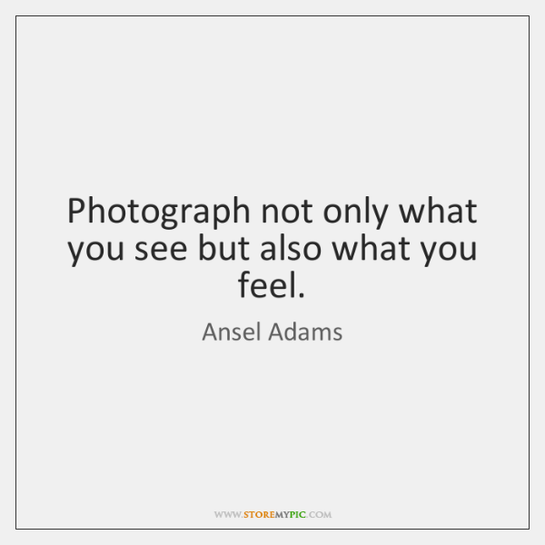 Photograph not only what you see but also what you feel.