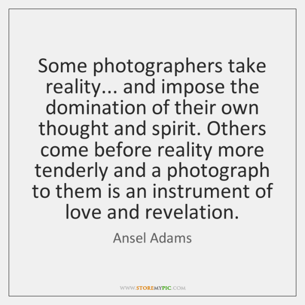 Some photographers take reality... and impose the domination of their own thought ...