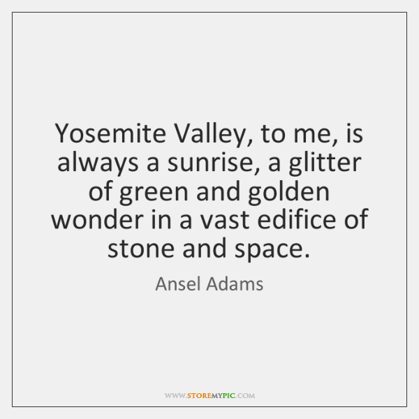 Yosemite Valley, to me, is always a sunrise, a glitter of green ...