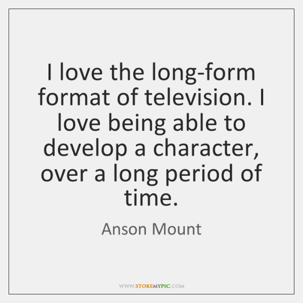 I love the long-form format of television. I love being able to ...