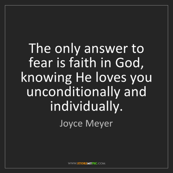 Joyce Meyer: The only answer to fear is faith in God, knowing He loves...