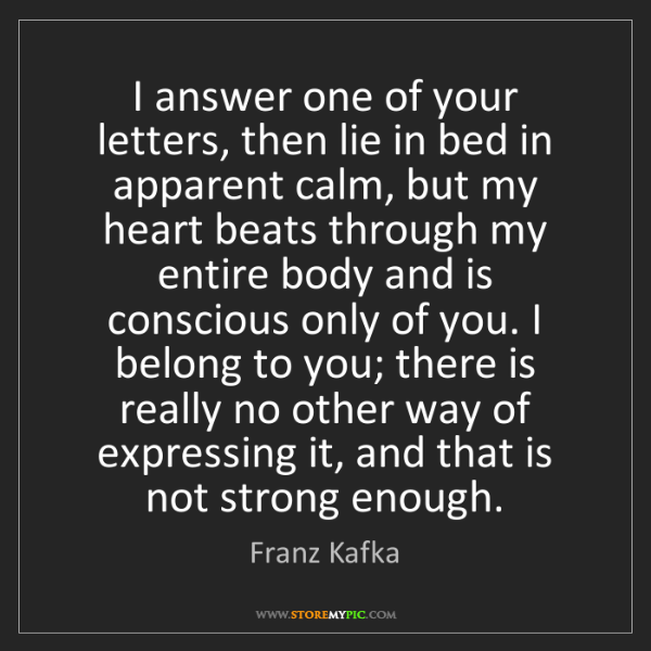 Franz Kafka: I answer one of your letters, then lie in bed in apparent...