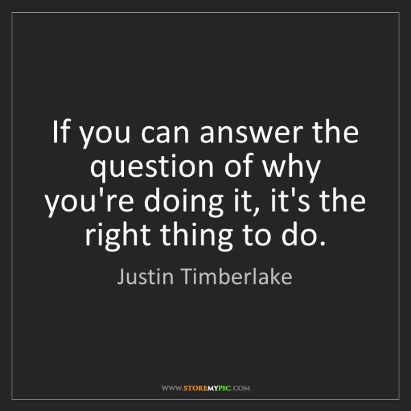 Justin Timberlake: If you can answer the question of why you're doing it,...