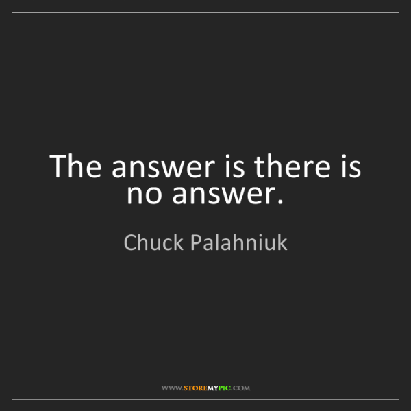 Chuck Palahniuk: The answer is there is no answer.