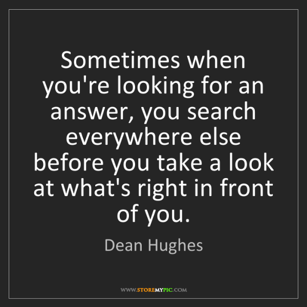Dean Hughes: Sometimes when you're looking for an answer, you search...