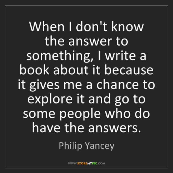 Philip Yancey: When I don't know the answer to something, I write a...