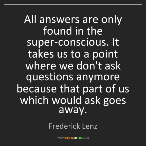 Frederick Lenz: All answers are only found in the super-conscious. It...