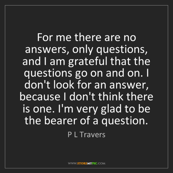 P L Travers: For me there are no answers, only questions, and I am...